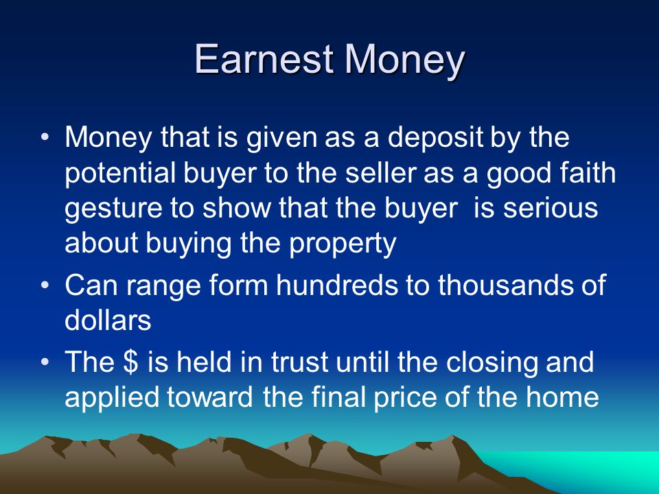 Earnest Money Money that is given as a deposit by the potential buyer to the seller as a good faith gesture to show that the buyer is serious about buying the property Can range form hundreds to thousands of dollars The $ is held in trust until the closing and applied toward the final price of the home