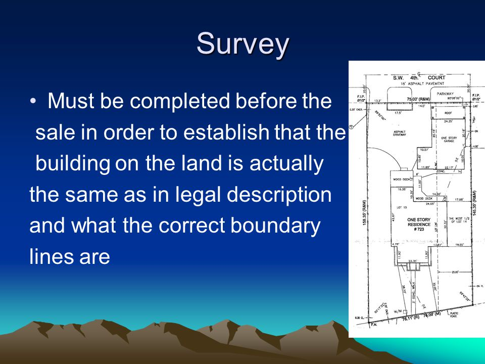 Survey Must be completed before the sale in order to establish that the building on the land is actually the same as in legal description and what the correct boundary lines are