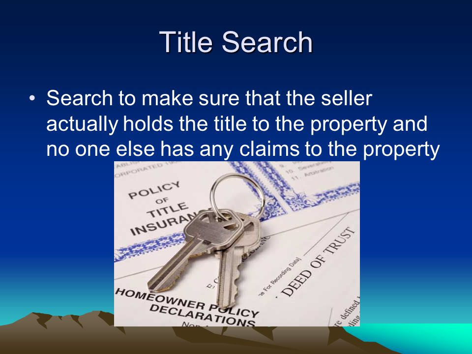 Title Search Search to make sure that the seller actually holds the title to the property and no one else has any claims to the property
