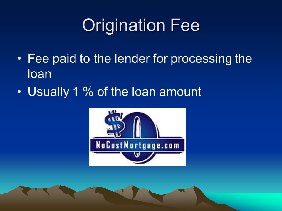 Origination Fee Fee paid to the lender for processing the loan Usually 1 % of the loan amount