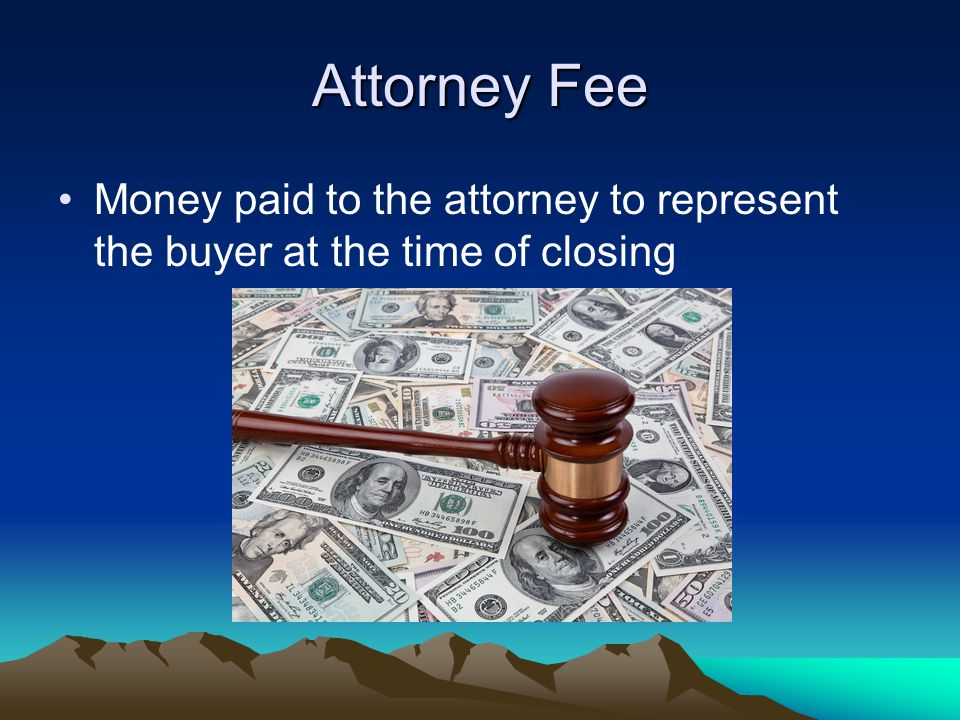 Attorney Fee Money paid to the attorney to represent the buyer at the time of closing