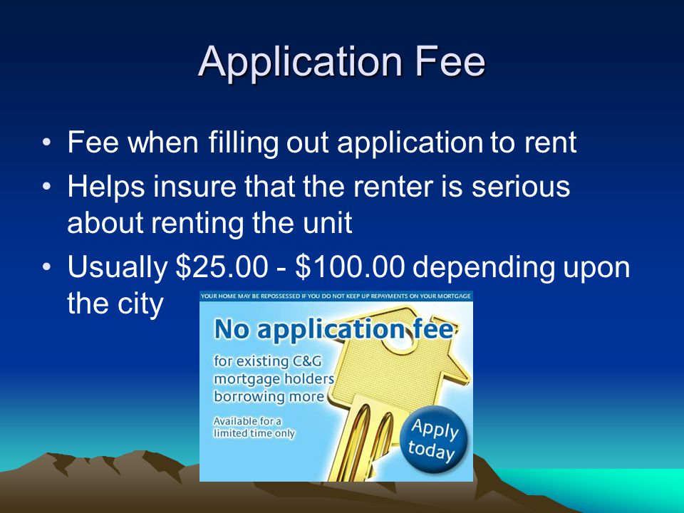 Application Fee Fee when filling out application to rent Helps insure that the renter is serious about renting the unit Usually $ $ depending upon the city
