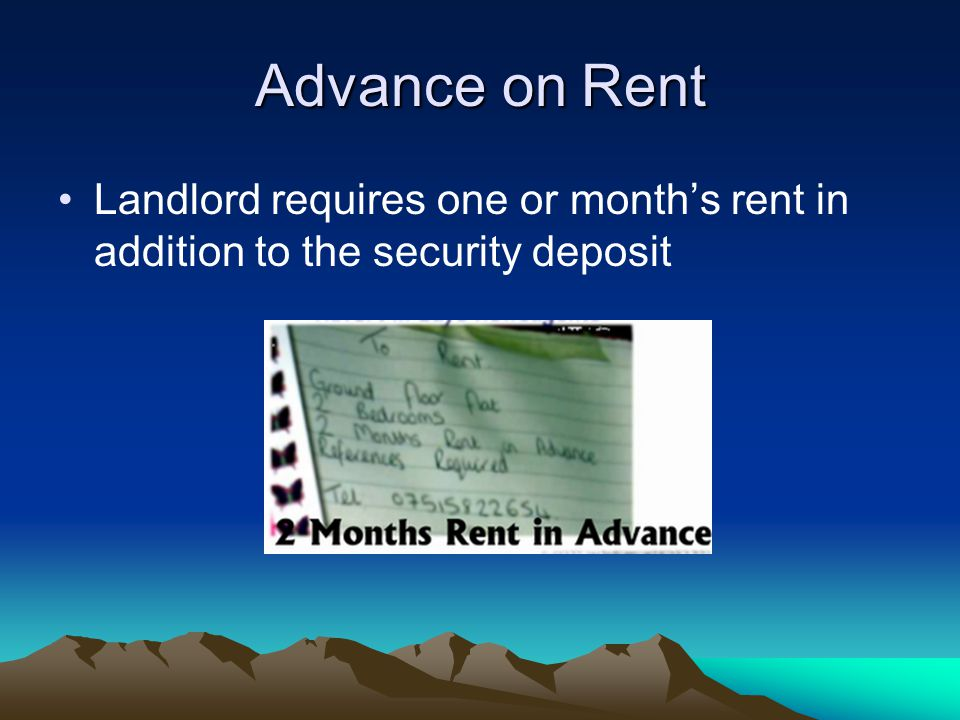 Advance on Rent Landlord requires one or month's rent in addition to the security deposit