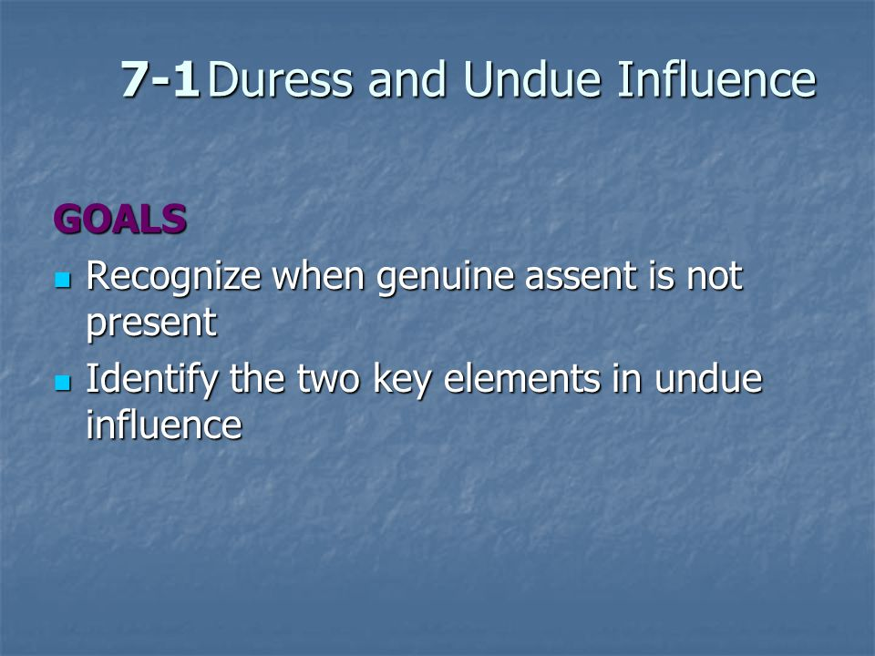 7-1Duress and Undue Influence GOALS Recognize when genuine assent is not present Recognize when genuine assent is not present Identify the two key ele