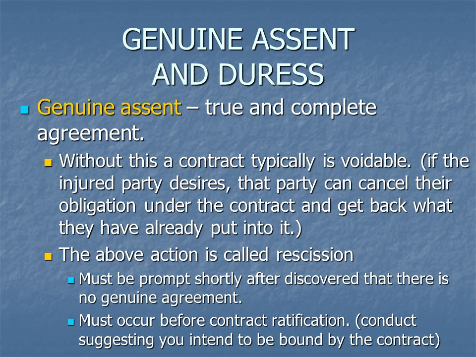 GENUINE ASSENT AND DURESS Genuine assent – true and complete agreement. Genuine assent – true and complete agreement. Without this a contract typicall