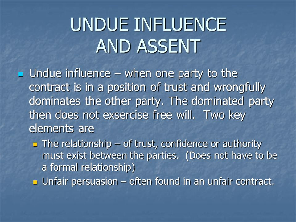 UNDUE INFLUENCE AND ASSENT Undue influence – when one party to the contract is in a position of trust and wrongfully dominates the other party. The do