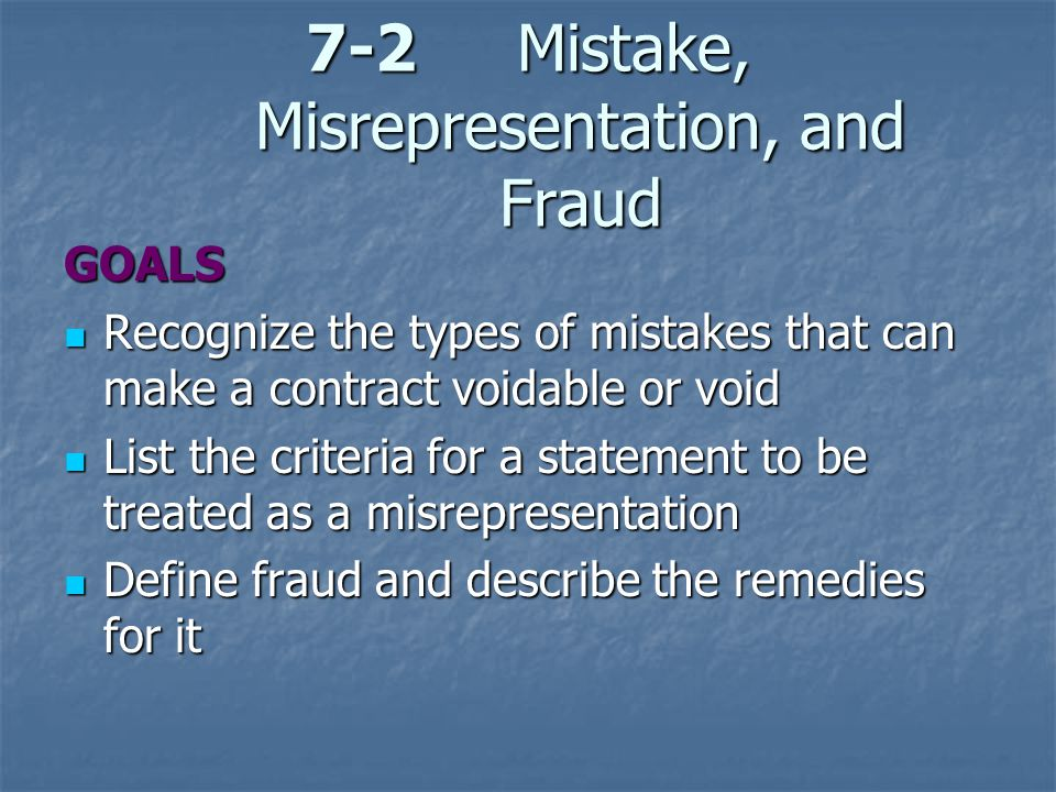 7-2Mistake, Misrepresentation, and Fraud GOALS Recognize the types of mistakes that can make a contract voidable or void Recognize the types of mistak