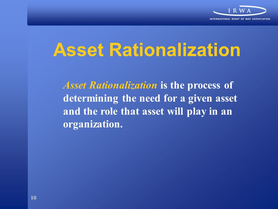 10 Asset Rationalization Asset Rationalization is the process of determining the need for a given asset and the role that asset will play in an organization.