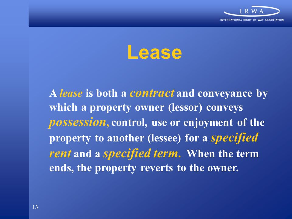 13 Lease A lease is both a contract and conveyance by which a property owner (lessor) conveys possession, control, use or enjoyment of the property to another (lessee) for a specified rent and a specified term.