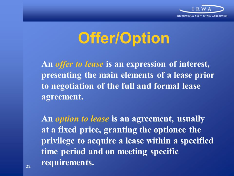 22 Offer/Option An offer to lease is an expression of interest, presenting the main elements of a lease prior to negotiation of the full and formal lease agreement.