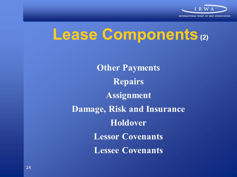 24 Lease Components (2) Other Payments Repairs Assignment Damage, Risk and Insurance Holdover Lessor Covenants Lessee Covenants