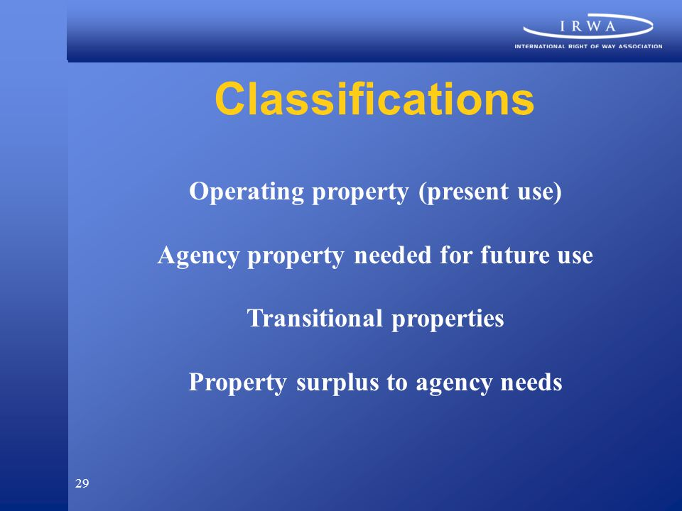 29 Classifications Operating property (present use) Agency property needed for future use Transitional properties Property surplus to agency needs