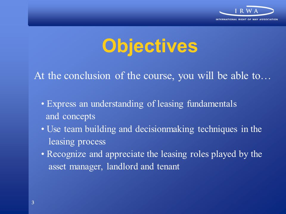 3 Objectives At the conclusion of the course, you will be able to… Express an understanding of leasing fundamentals and concepts Use team building and decisionmaking techniques in the leasing process Recognize and appreciate the leasing roles played by the asset manager, landlord and tenant