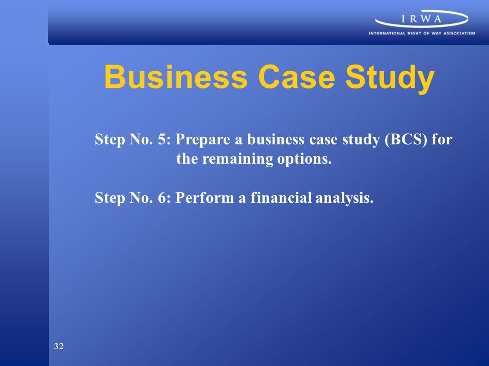 32 Business Case Study Step No. 5: Prepare a business case study (BCS) for the remaining options.