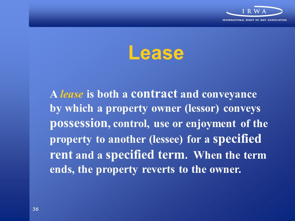 36 Lease A lease is both a contract and conveyance by which a property owner (lessor) conveys possession, control, use or enjoyment of the property to another (lessee) for a specified rent and a specified term.