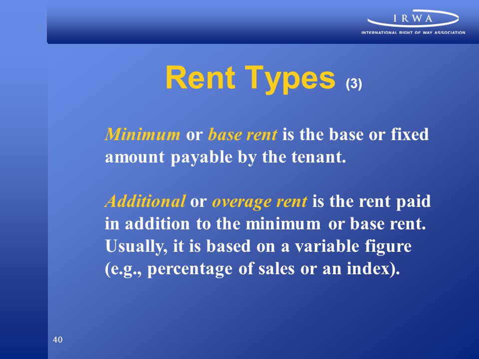 40 Rent Types (3) Minimum or base rent is the base or fixed amount payable by the tenant.