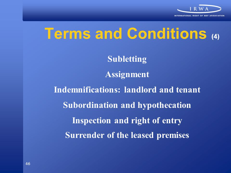 46 Terms and Conditions (4) Subletting Assignment Indemnifications: landlord and tenant Subordination and hypothecation Inspection and right of entry Surrender of the leased premises