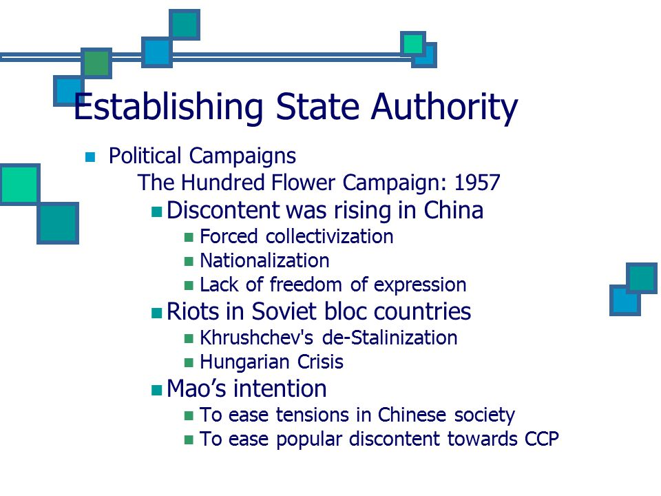 Establishing State Authority Political Campaigns The Hundred Flower Campaign: 1957 Discontent was rising in China Forced collectivization Nationalization Lack of freedom of expression Riots in Soviet bloc countries Khrushchev s de-Stalinization Hungarian Crisis Mao's intention To ease tensions in Chinese society To ease popular discontent towards CCP