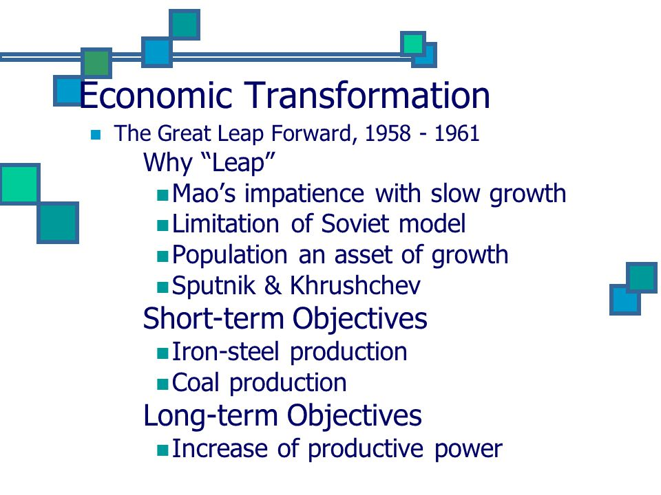 Economic Transformation The Great Leap Forward, 1958 - 1961 Why Leap Mao's impatience with slow growth Limitation of Soviet model Population an asset of growth Sputnik & Khrushchev Short-term Objectives Iron-steel production Coal production Long-term Objectives Increase of productive power