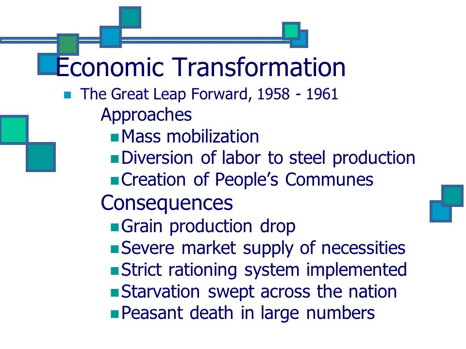 Economic Transformation The Great Leap Forward, 1958 - 1961 Approaches Mass mobilization Diversion of labor to steel production Creation of People's Communes Consequences Grain production drop Severe market supply of necessities Strict rationing system implemented Starvation swept across the nation Peasant death in large numbers