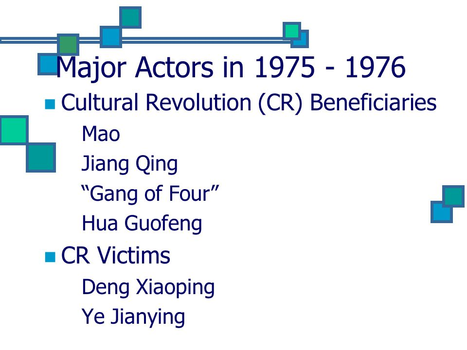 Major Actors in 1975 - 1976 Cultural Revolution (CR) Beneficiaries Mao Jiang Qing Gang of Four Hua Guofeng CR Victims Deng Xiaoping Ye Jianying