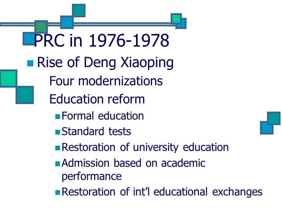 PRC in 1976-1978 Rise of Deng Xiaoping Four modernizations Education reform Formal education Standard tests Restoration of university education Admission based on academic performance Restoration of int'l educational exchanges