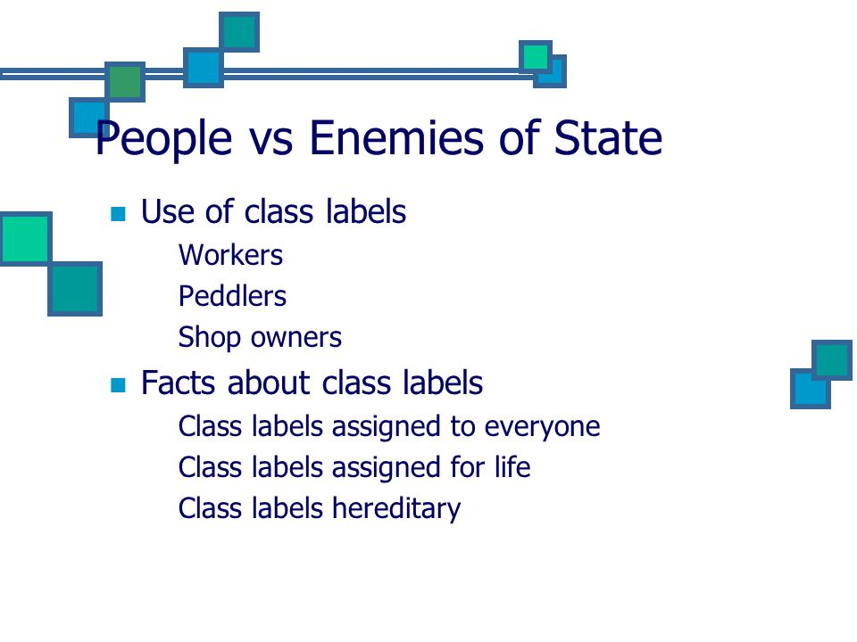 People vs Enemies of State Use of class labels Workers Peddlers Shop owners Facts about class labels Class labels assigned to everyone Class labels assigned for life Class labels hereditary