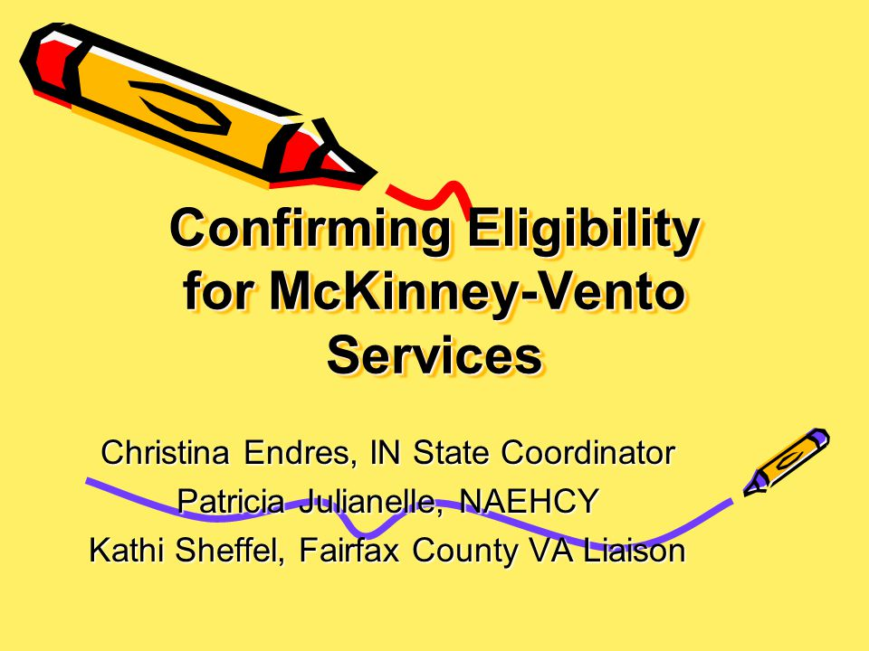 Confirming Eligibility for McKinney-Vento Services Christina Endres, IN State Coordinator Patricia Julianelle, NAEHCY Kathi Sheffel, Fairfax County VA Liaison
