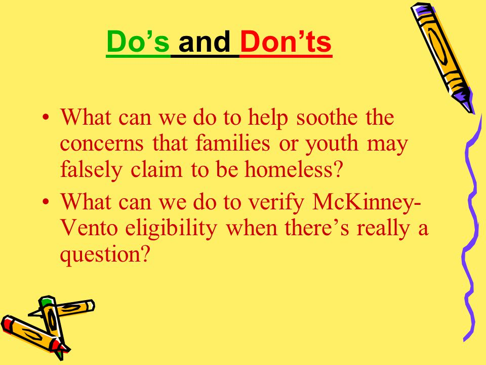 Do's and Don'ts What can we do to help soothe the concerns that families or youth may falsely claim to be homeless? What can we do to verify McKinney-