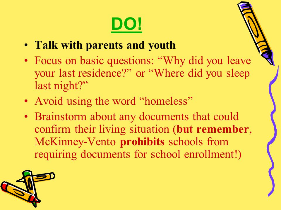 "DO! Talk with parents and youth Focus on basic questions: ""Why did you leave your last residence?"" or ""Where did you sleep last night?"" Avoid using th"