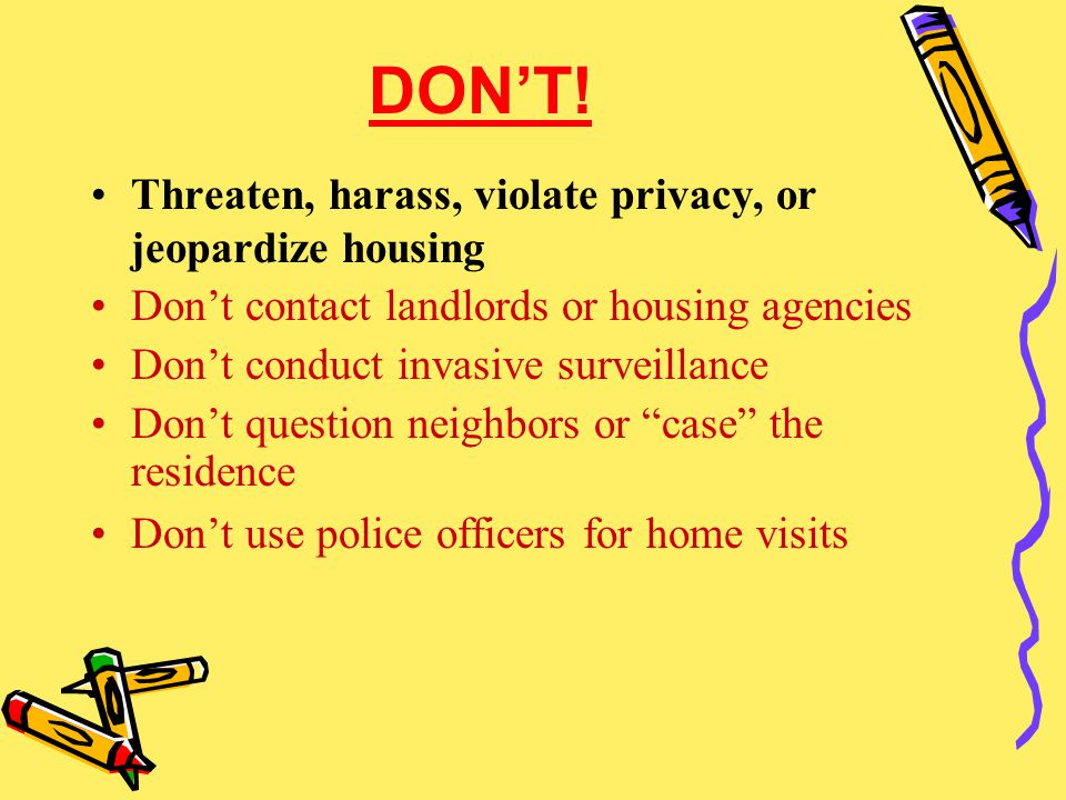 DON'T! Threaten, harass, violate privacy, or jeopardize housing Don't contact landlords or housing agencies Don't conduct invasive surveillance Don't