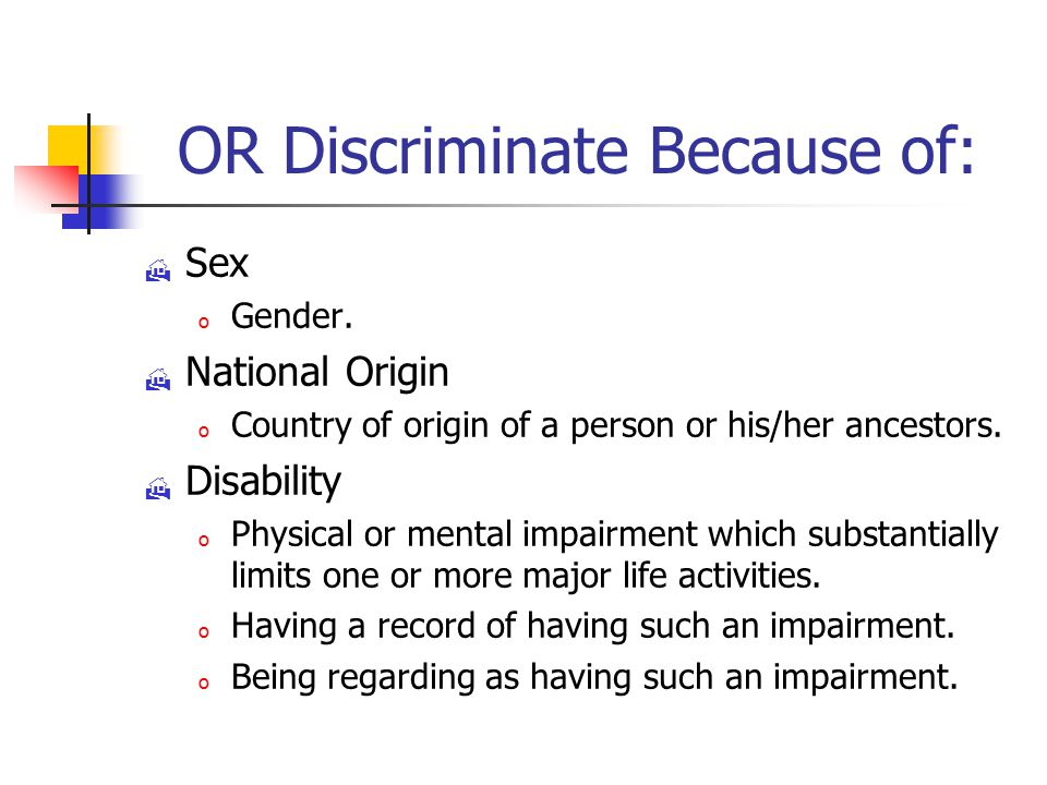 OR Discriminate Because of:  Sex o Gender.  National Origin o Country of origin of a person or his/her ancestors.  Disability o Physical or mental