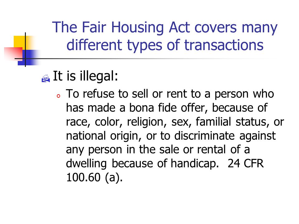 The Fair Housing Act covers many different types of transactions  It is illegal: o To refuse to sell or rent to a person who has made a bona fide offer, because of race, color, religion, sex, familial status, or national origin, or to discriminate against any person in the sale or rental of a dwelling because of handicap.