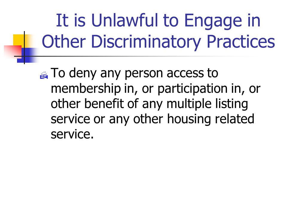 It is Unlawful to Engage in Other Discriminatory Practices  To deny any person access to membership in, or participation in, or other benefit of any multiple listing service or any other housing related service.