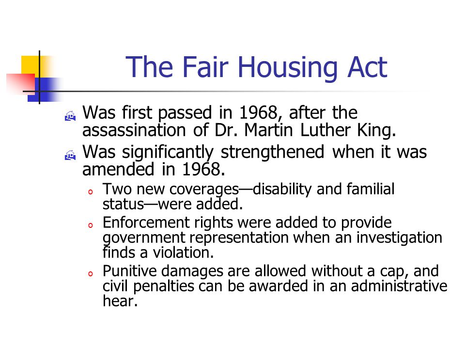 The Fair Housing Act  Was first passed in 1968, after the assassination of Dr.