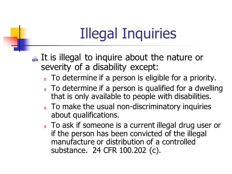 Illegal Inquiries  It is illegal to inquire about the nature or severity of a disability except: o To determine if a person is eligible for a priority.
