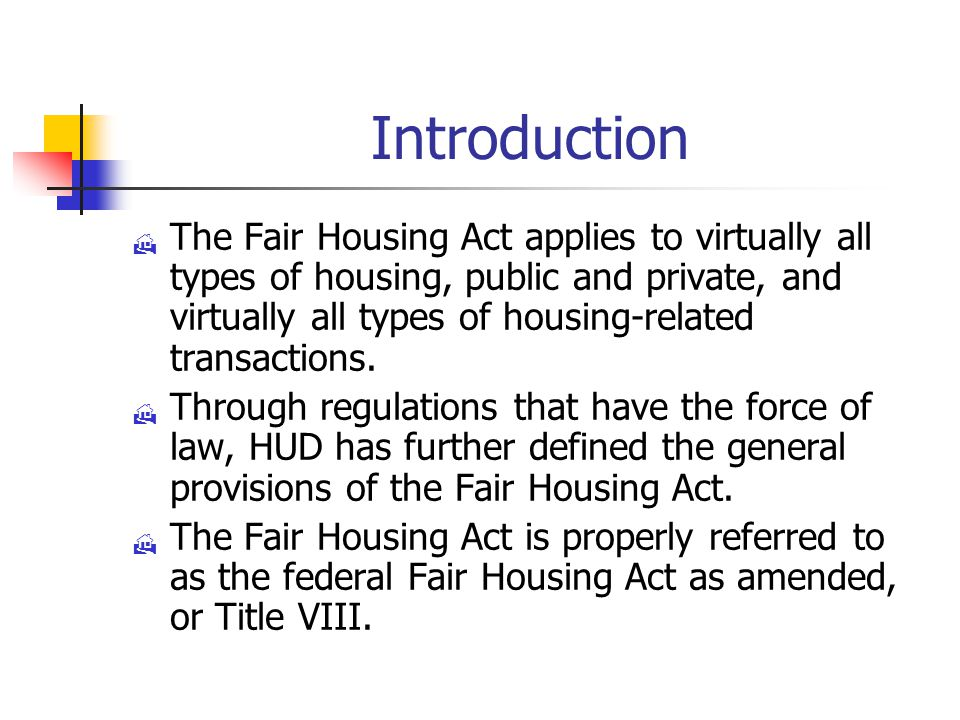 Introduction  The Fair Housing Act applies to virtually all types of housing, public and private, and virtually all types of housing-related transactions.