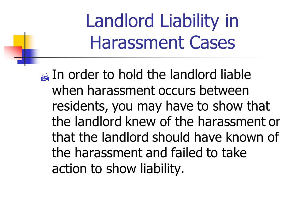 Landlord Liability in Harassment Cases  In order to hold the landlord liable when harassment occurs between residents, you may have to show that the landlord knew of the harassment or that the landlord should have known of the harassment and failed to take action to show liability.