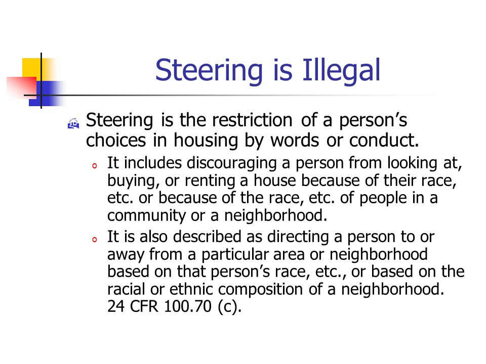 Steering is Illegal  Steering is the restriction of a person's choices in housing by words or conduct.
