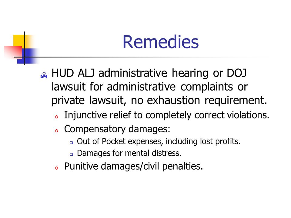 Remedies  HUD ALJ administrative hearing or DOJ lawsuit for administrative complaints or private lawsuit, no exhaustion requirement.