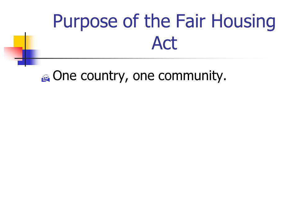 Purpose of the Fair Housing Act  One country, one community.