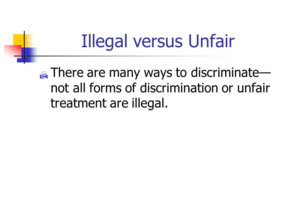 Illegal versus Unfair  There are many ways to discriminate— not all forms of discrimination or unfair treatment are illegal.