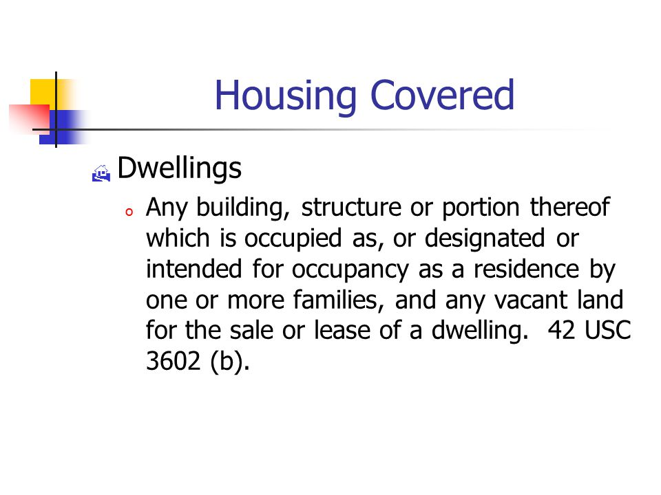Housing Covered  Dwellings o Any building, structure or portion thereof which is occupied as, or designated or intended for occupancy as a residence by one or more families, and any vacant land for the sale or lease of a dwelling.
