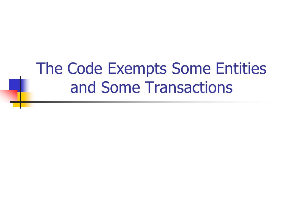 The Code Exempts Some Entities and Some Transactions