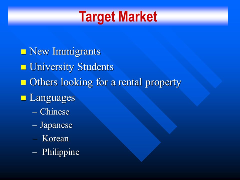 New Immigrants New Immigrants University Students University Students Others looking for a rental property Others looking for a rental property Languages Languages –Chinese –Japanese – Korean – Philippine Target Market