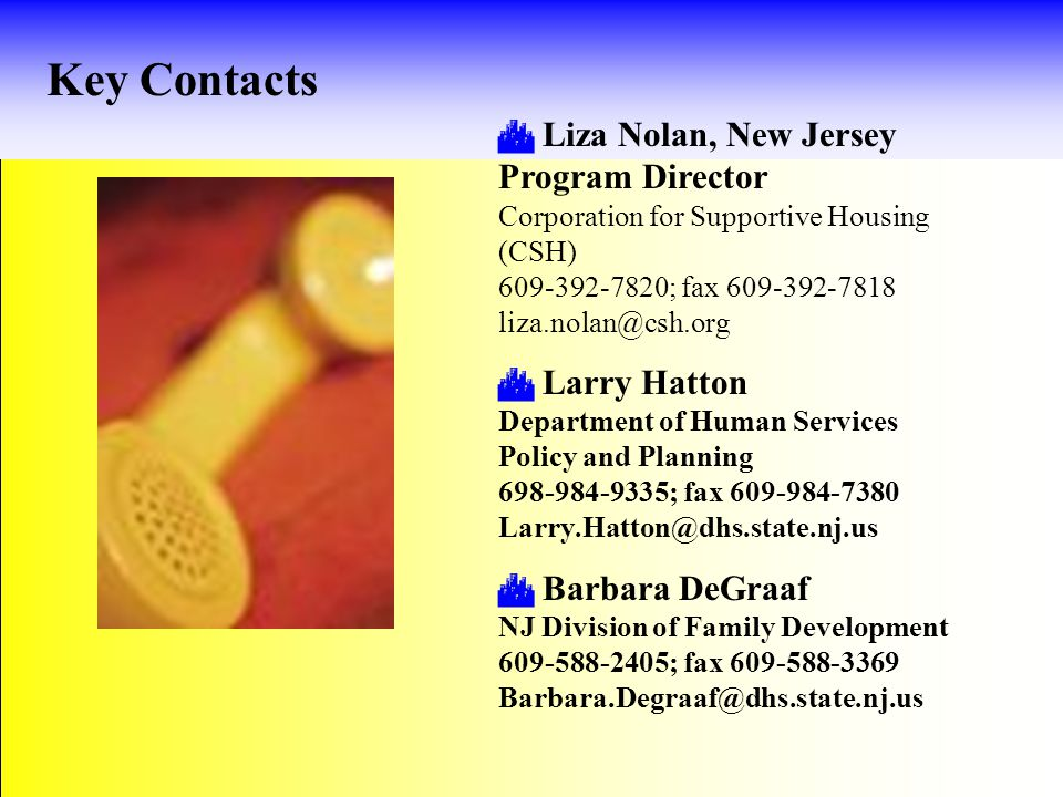 Key Contacts  Liza Nolan, New Jersey Program Director Corporation for Supportive Housing (CSH) 609-392-7820; fax 609-392-7818 liza.nolan@csh.org  Larry Hatton Department of Human Services Policy and Planning 698-984-9335; fax 609-984-7380 Larry.Hatton@dhs.state.nj.us  Barbara DeGraaf NJ Division of Family Development 609-588-2405; fax 609-588-3369 Barbara.Degraaf@dhs.state.nj.us