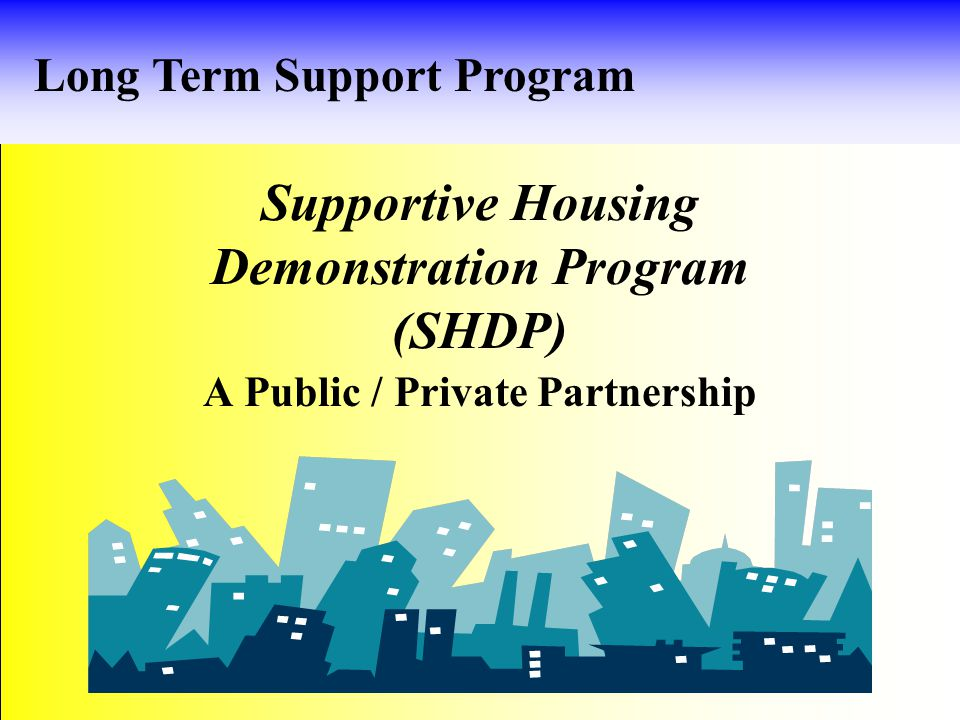 Goals of LTSP SHDP 1.Permanent 2. Affordable 3. Linked to Residential Support Services 4.