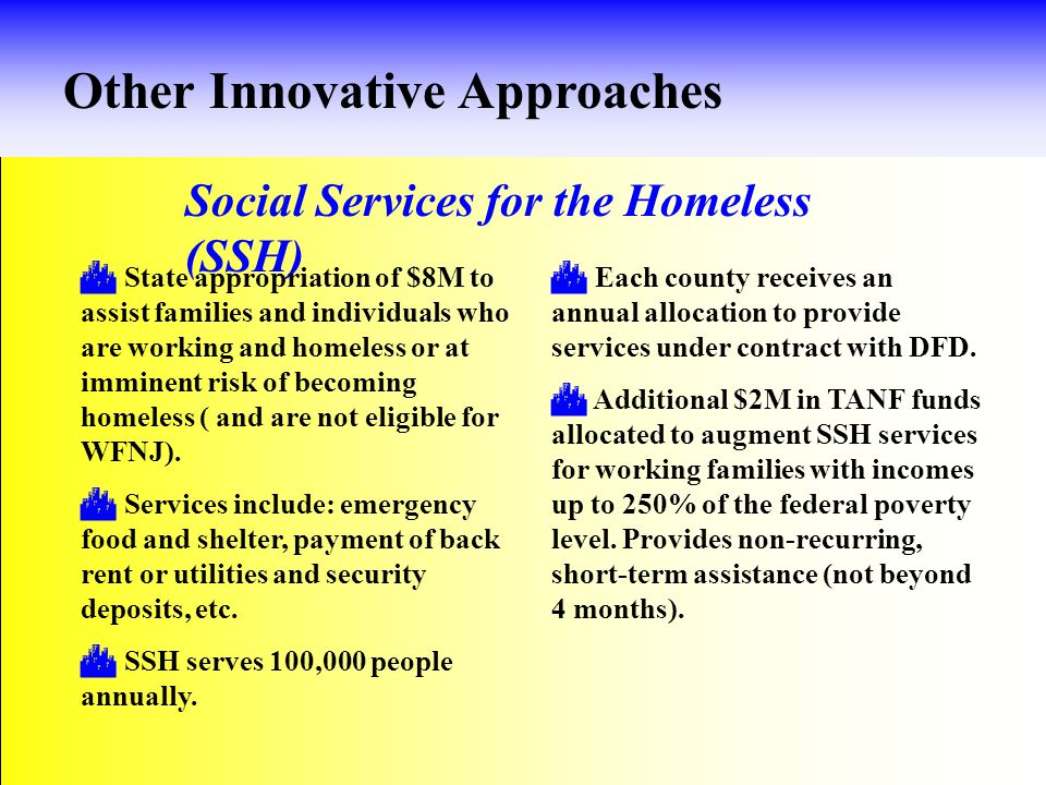Other Innovative Approaches Social Services for the Homeless (SSH)  State appropriation of $8M to assist families and individuals who are working and homeless or at imminent risk of becoming homeless ( and are not eligible for WFNJ).