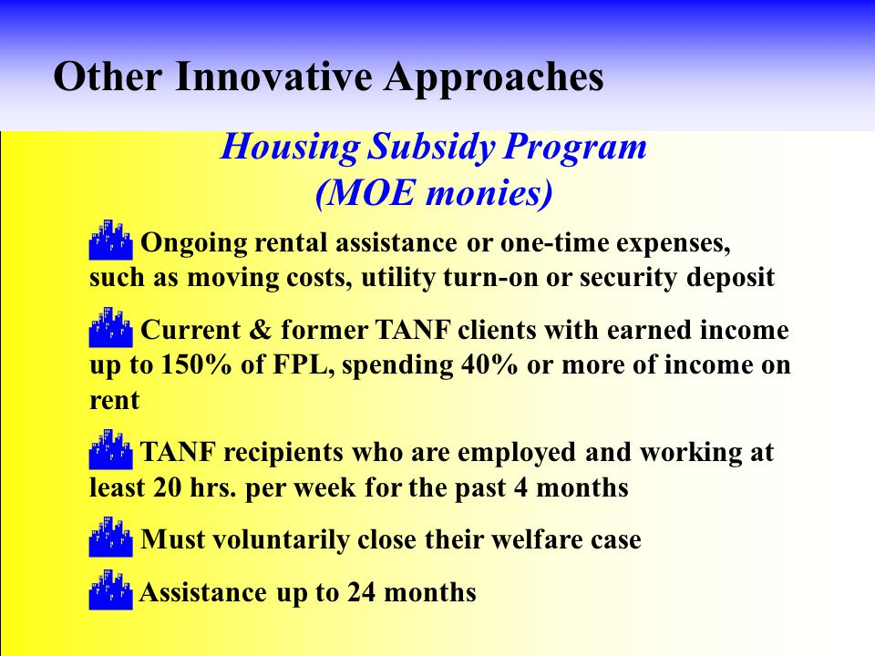 Housing Subsidy Program (MOE monies) Other Innovative Approaches  Ongoing rental assistance or one-time expenses, such as moving costs, utility turn-on or security deposit  Current & former TANF clients with earned income up to 150% of FPL, spending 40% or more of income on rent  TANF recipients who are employed and working at least 20 hrs.