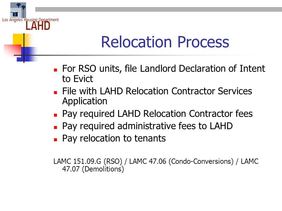 Relocation Process For RSO units, file Landlord Declaration of Intent to Evict File with LAHD Relocation Contractor Services Application Pay required LAHD Relocation Contractor fees Pay required administrative fees to LAHD Pay relocation to tenants LAMC 151.09.G (RSO) / LAMC 47.06 (Condo-Conversions) / LAMC 47.07 (Demolitions)